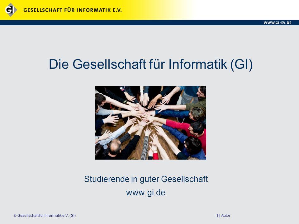 1 | Autor© Gesellschaft für Informatik e.V. (GI) Die Gesellschaft für Informatik (GI) Studierende in guter Gesellschaft www.gi.de