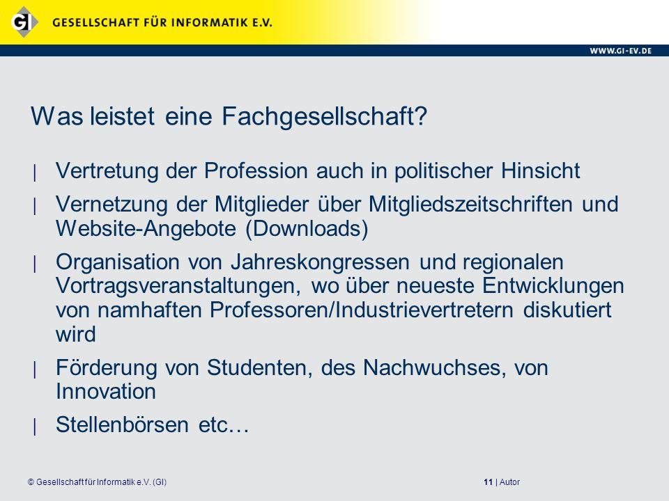 11 | Autor© Gesellschaft für Informatik e.V. (GI) Was leistet eine Fachgesellschaft? Vertretung der Profession auch in politischer Hinsicht Vernetzung