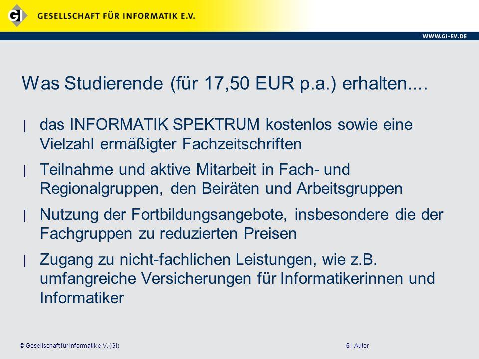 6 | Autor© Gesellschaft für Informatik e.V. (GI) Was Studierende (für 17,50 EUR p.a.) erhalten.... das INFORMATIK SPEKTRUM kostenlos sowie eine Vielza