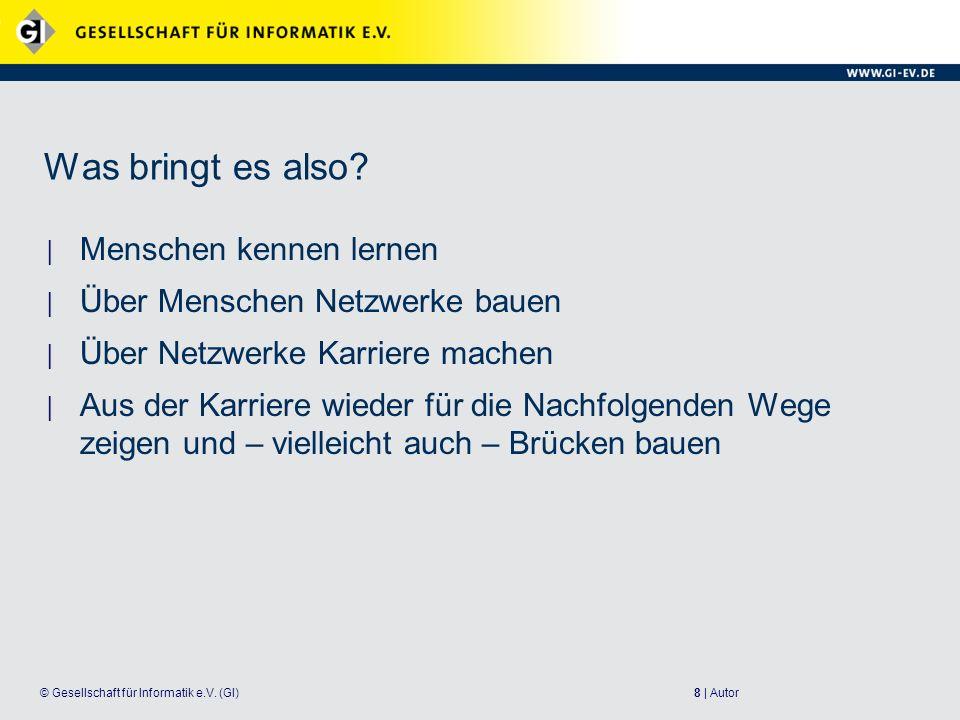 8 | Autor© Gesellschaft für Informatik e.V. (GI) Was bringt es also? Menschen kennen lernen Über Menschen Netzwerke bauen Über Netzwerke Karriere mach