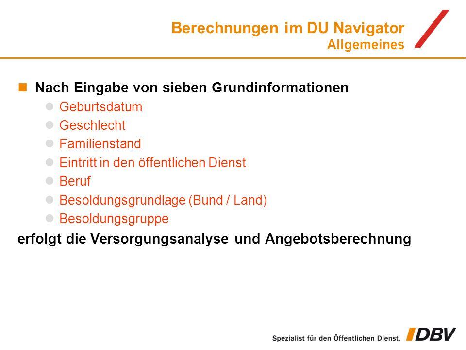 Berechnungen im DU Navigator Allgemeines Nach Eingabe von sieben Grundinformationen Geburtsdatum Geschlecht Familienstand Eintritt in den öffentlichen