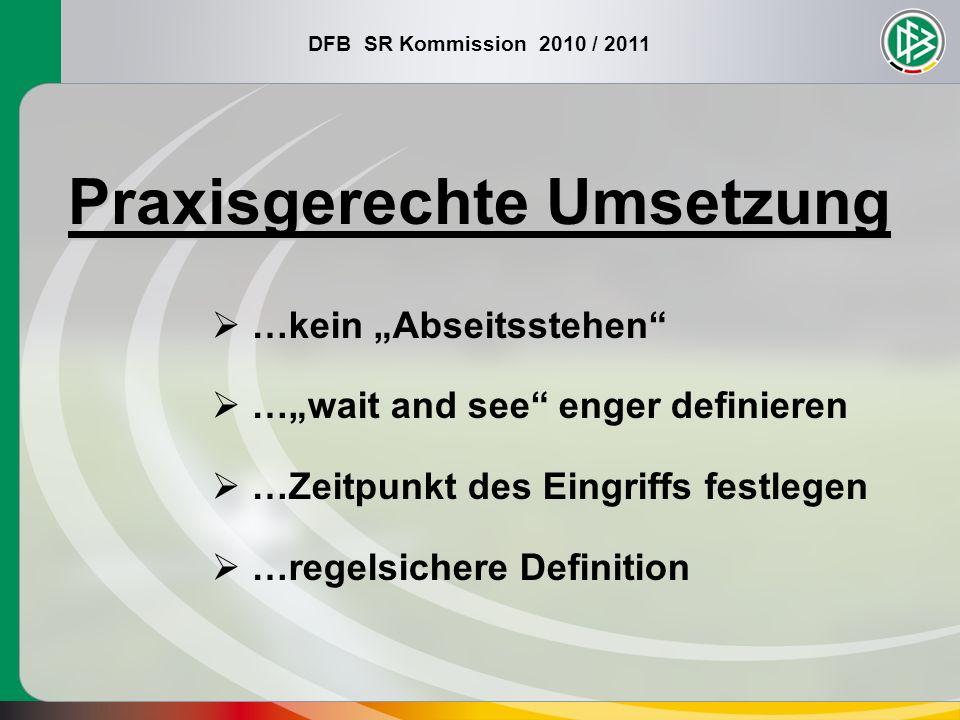 DFB SR Kommission 2010 / 2011 Praxisgerechte Umsetzung …kein Abseitsstehen …wait and see enger definieren …Zeitpunkt des Eingriffs festlegen …regelsic