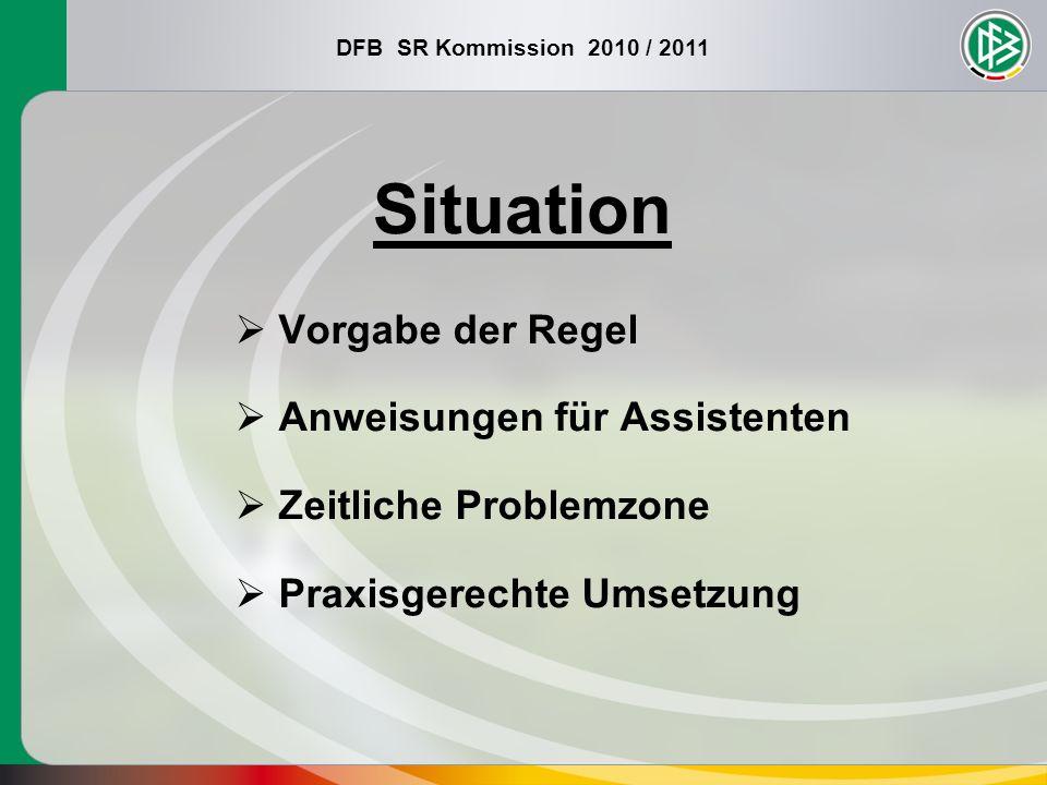 DFB SR Kommission 2010 / 2011 Situation Vorgabe der Regel Anweisungen für Assistenten Zeitliche Problemzone Praxisgerechte Umsetzung