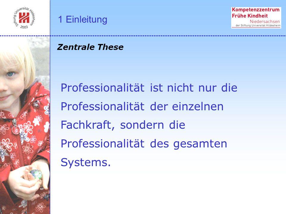 Professionalität ist nicht nur die Professionalität der einzelnen Fachkraft, sondern die Professionalität des gesamten Systems. Zentrale These 1 Einle