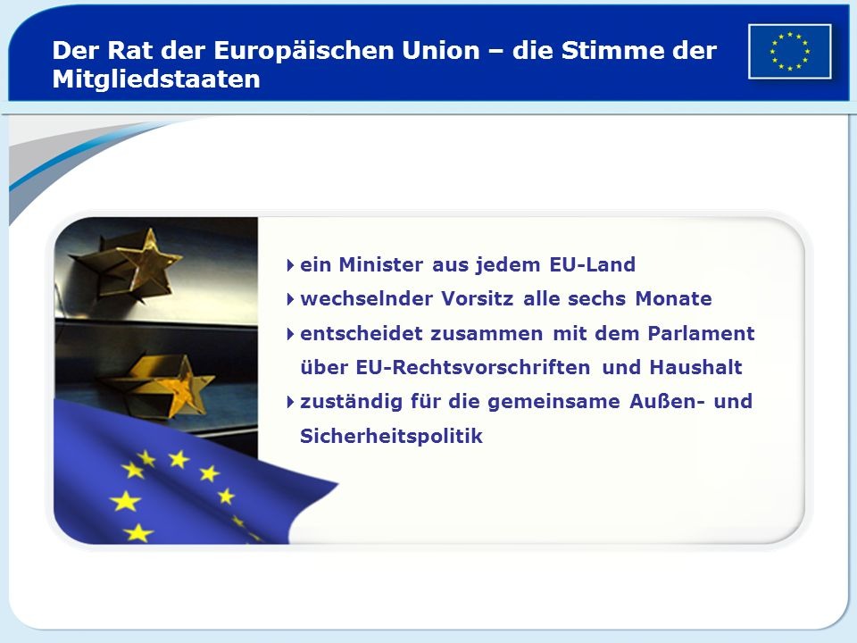 Der Rat der Europäischen Union – die Stimme der Mitgliedstaaten ein Minister aus jedem EU-Land wechselnder Vorsitz alle sechs Monate entscheidet zusam