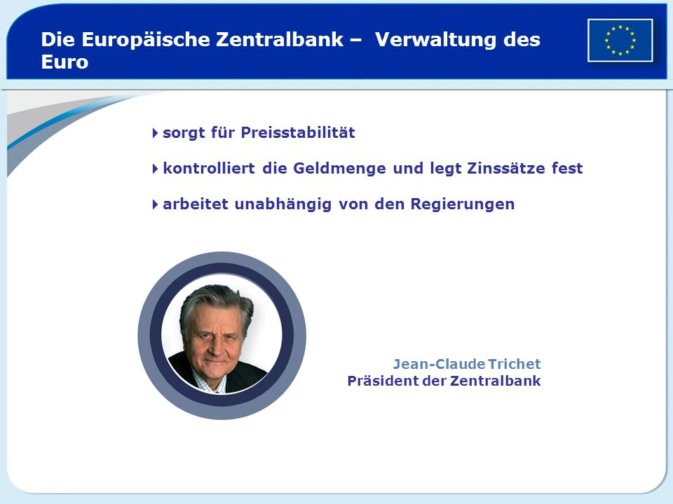sorgt für Preisstabilität kontrolliert die Geldmenge und legt Zinssätze fest arbeitet unabhängig von den Regierungen Die Europäische Zentralbank – Ver