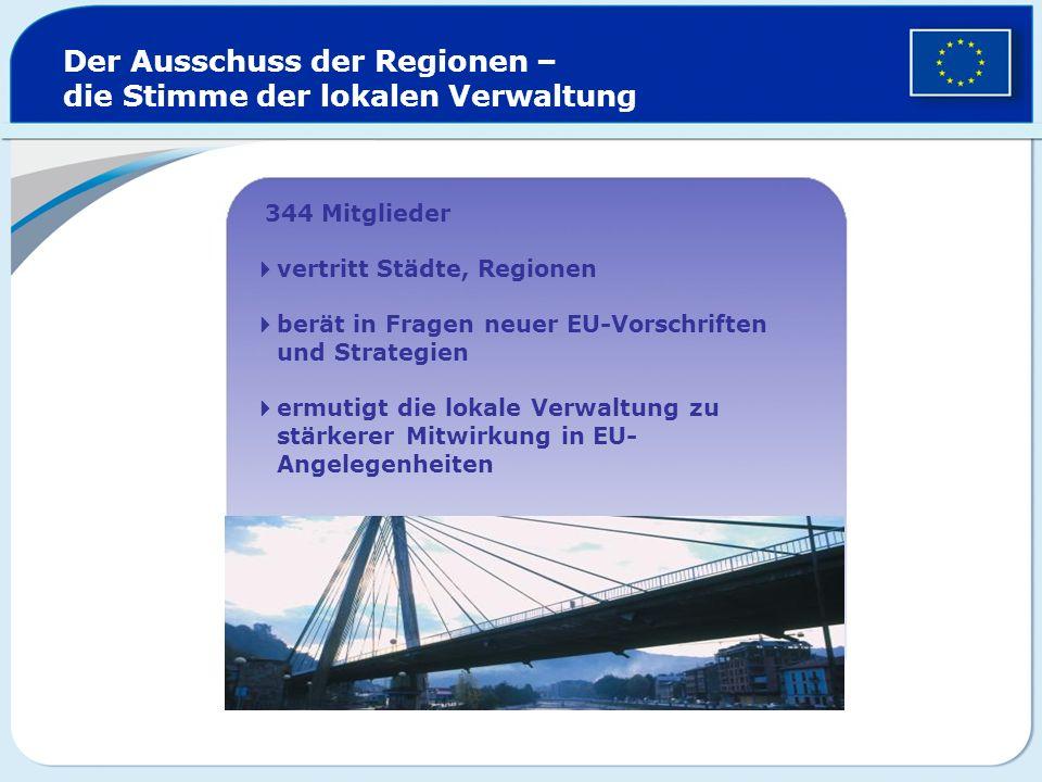Der Ausschuss der Regionen – die Stimme der lokalen Verwaltung 344 Mitglieder vertritt Städte, Regionen berät in Fragen neuer EU-Vorschriften und Stra