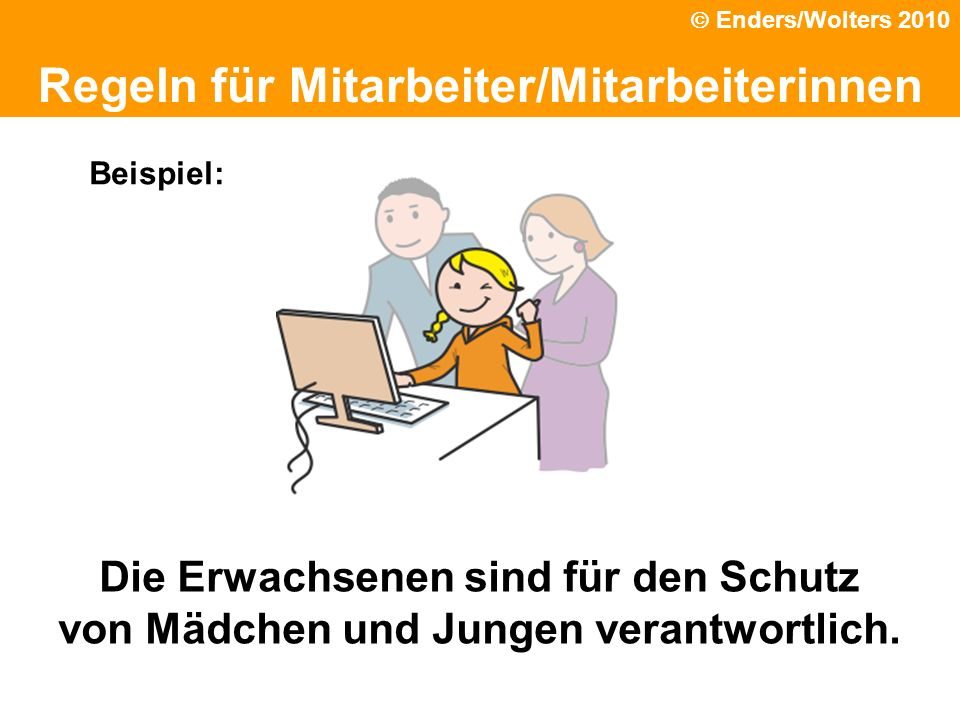 Die Erwachsenen sind für den Schutz von Mädchen und Jungen verantwortlich. Regeln für Mitarbeiter/Mitarbeiterinnen Beispiel: Enders/Wolters 2010