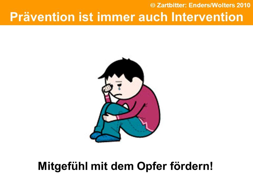Prävention ist immer auch Intervention Mitgefühl mit dem Opfer fördern! Zartbitter: Enders/Wolters 2010