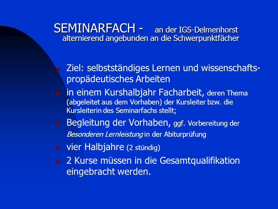 SEMINARFACH - an der IGS-Delmenhorst alternierend angebunden an die Schwerpunktfächer Ziel: selbstständiges Lernen und wissenschafts- propädeutisches