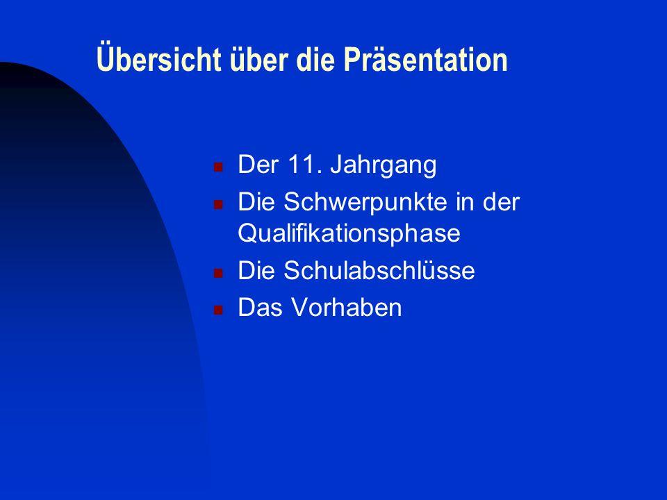 Übersicht über die Präsentation Der 11. Jahrgang Die Schwerpunkte in der Qualifikationsphase Die Schulabschlüsse Das Vorhaben