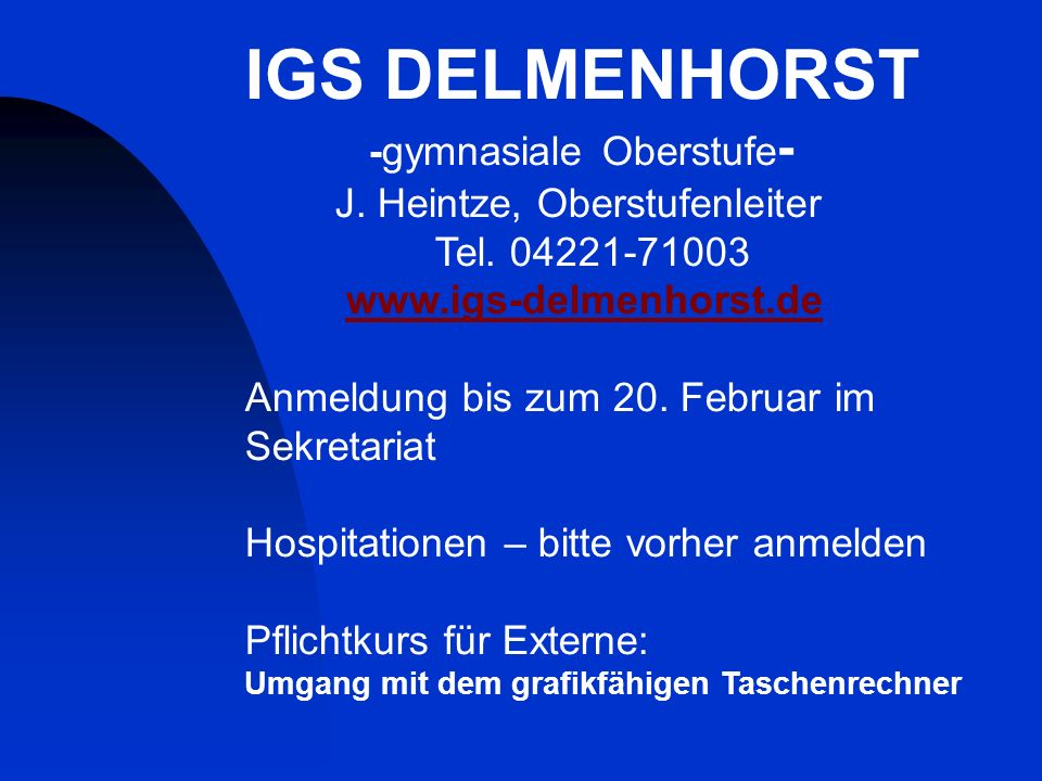 IGS DELMENHORST -gymnasiale Oberstufe - J. Heintze, Oberstufenleiter Tel. 04221-71003 www.igs-delmenhorst.de Anmeldung bis zum 20. Februar im Sekretar