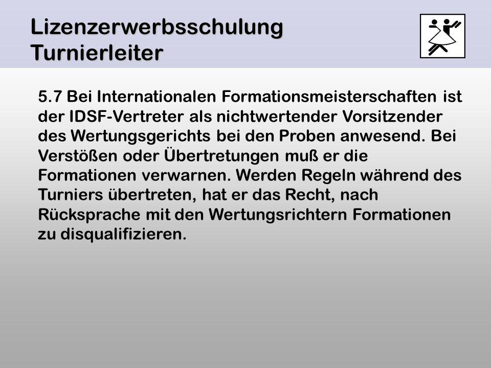 Lizenzerwerbsschulung Turnierleiter 5.7 Bei Internationalen Formationsmeisterschaften ist der IDSF-Vertreter als nichtwertender Vorsitzender des Wertu