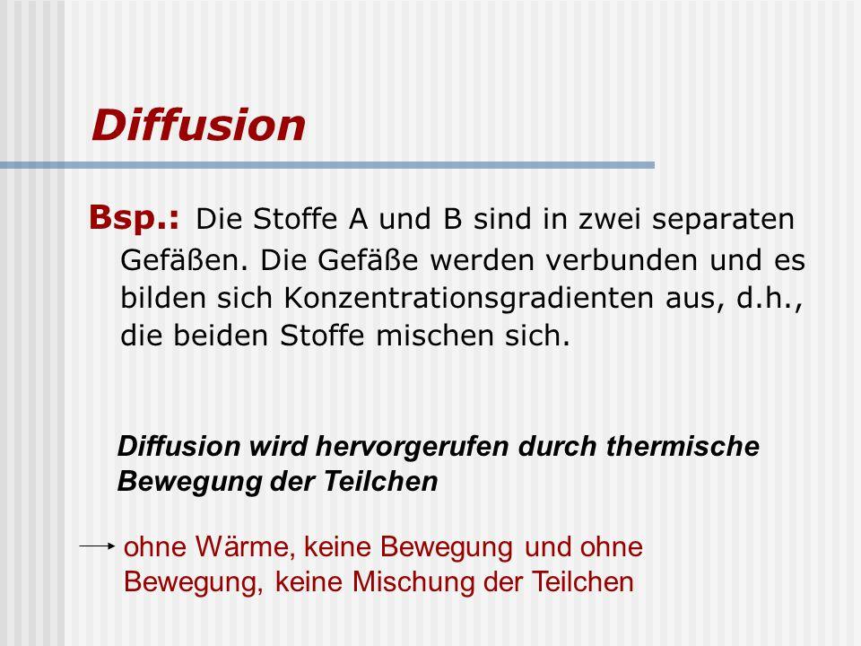 Diffusion Bsp.: Die Stoffe A und B sind in zwei separaten Gefäßen. Die Gefäße werden verbunden und es bilden sich Konzentrationsgradienten aus, d.h.,