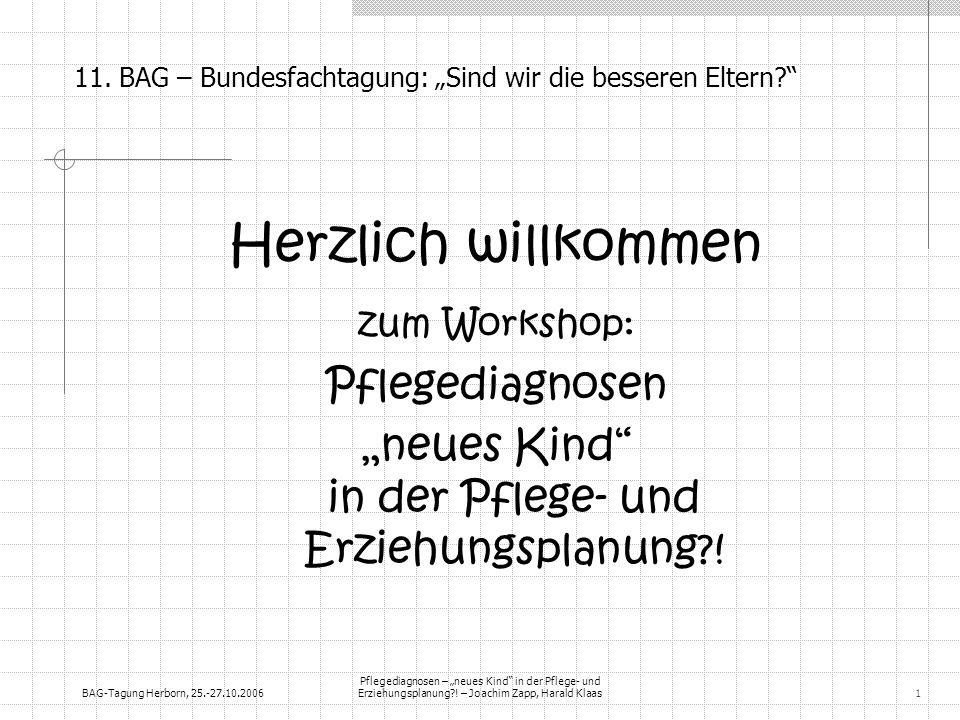 BAG-Tagung Herborn, 25.-27.10.2006 Pflegediagnosen – neues Kind in der Pflege- und Erziehungsplanung?! – Joachim Zapp, Harald Klaas1 11. BAG – Bundesf