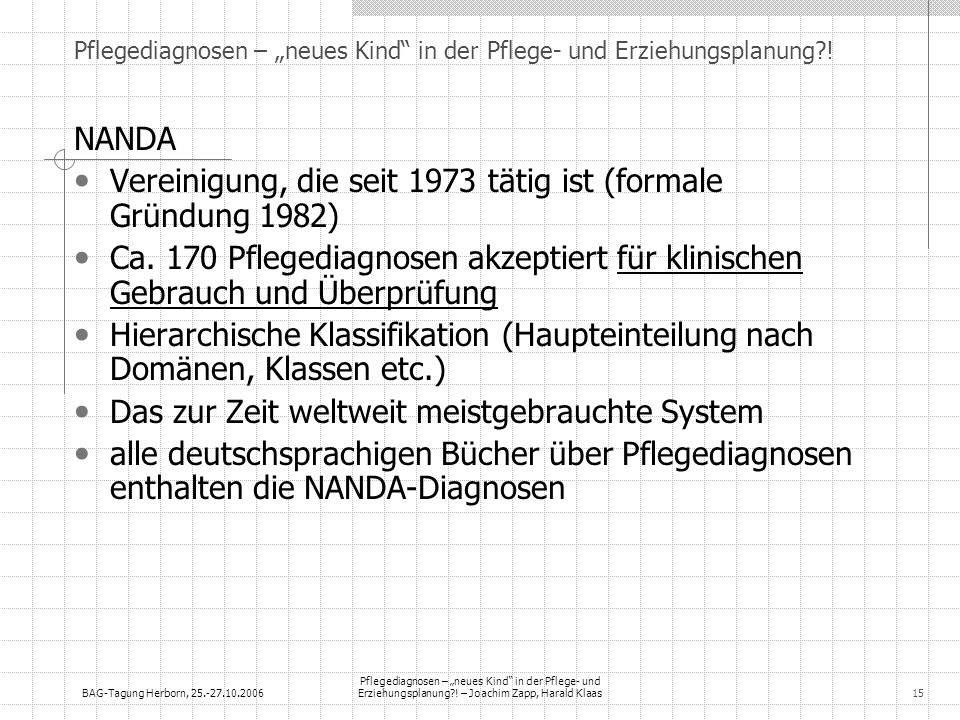 BAG-Tagung Herborn, 25.-27.10.2006 Pflegediagnosen – neues Kind in der Pflege- und Erziehungsplanung?! – Joachim Zapp, Harald Klaas15 Pflegediagnosen