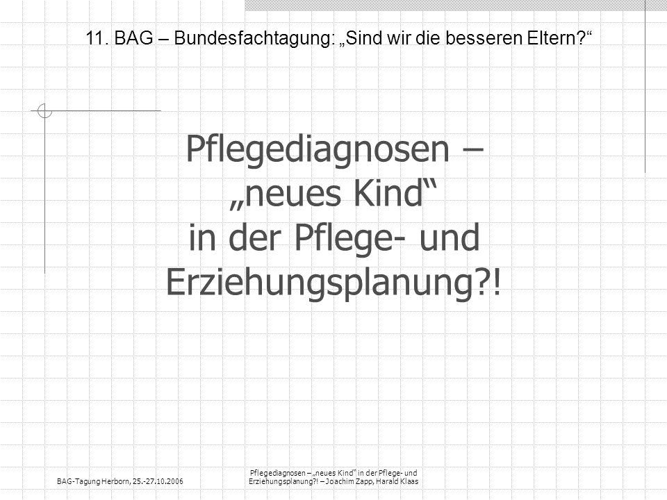 BAG-Tagung Herborn, 25.-27.10.2006 Pflegediagnosen – neues Kind in der Pflege- und Erziehungsplanung?! – Joachim Zapp, Harald Klaas Pflegediagnosen –
