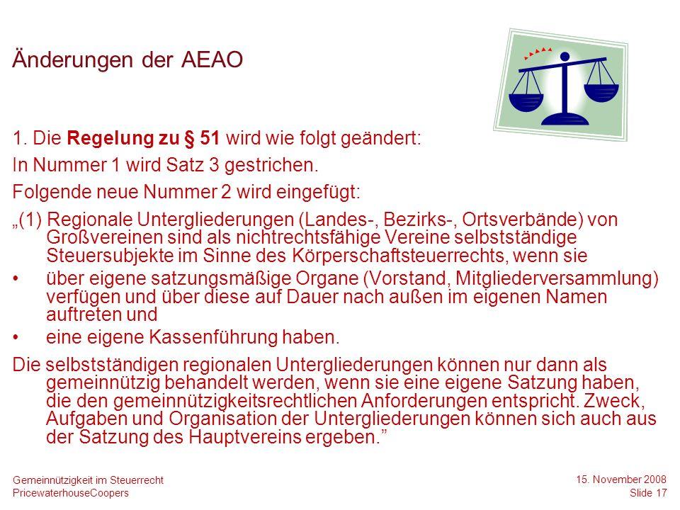 PricewaterhouseCoopers 15. November 2008 Slide 17 Gemeinnützigkeit im Steuerrecht Änderungen der AEAO 1. Die Regelung zu § 51 wird wie folgt geändert: