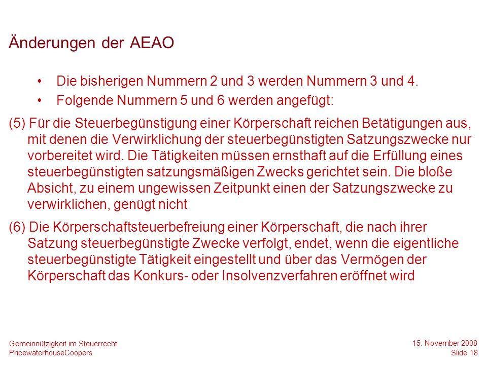 PricewaterhouseCoopers 15. November 2008 Slide 18 Gemeinnützigkeit im Steuerrecht Änderungen der AEAO Die bisherigen Nummern 2 und 3 werden Nummern 3