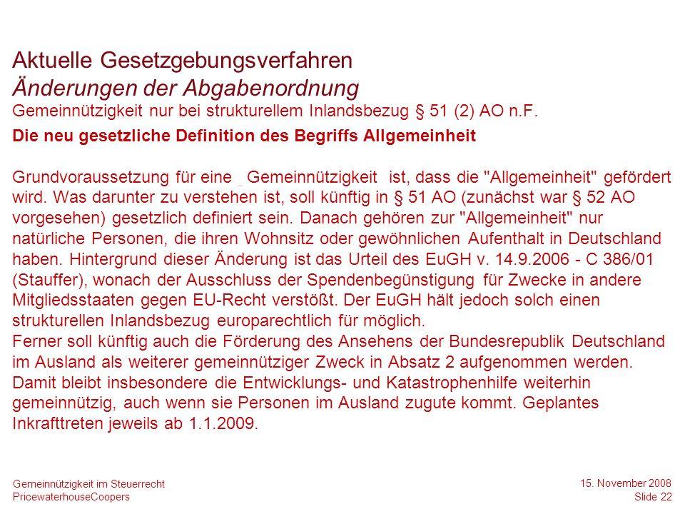 PricewaterhouseCoopers 15. November 2008 Slide 22 Gemeinnützigkeit im Steuerrecht Gemeinnützigkeit nur bei strukturellem Inlandsbezug § 51 (2) AO n.F.