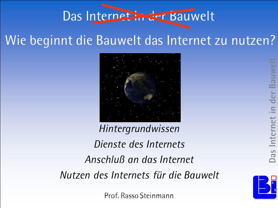 Das Internet in der Bauwelt Hintergrundwissen Dienste des Internets Anschluß an das Internet Nutzen des Internets für die Bauwelt Prof. Rasso Steinman