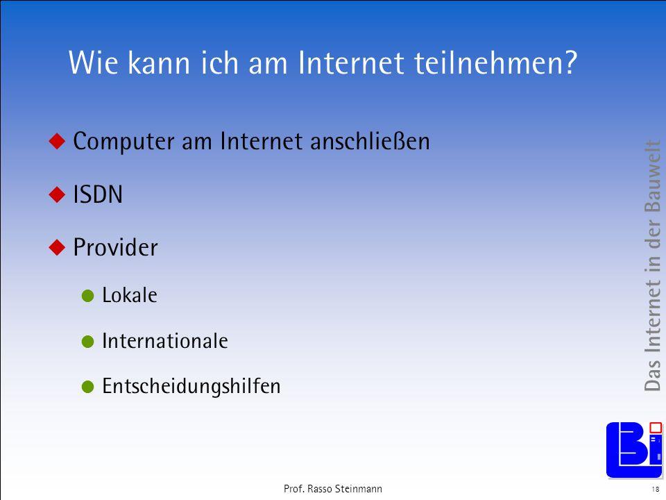 Das Internet in der Bauwelt 18 Prof. Rasso Steinmann Wie kann ich am Internet teilnehmen? Computer am Internet anschließen ISDN Provider Lokale Intern