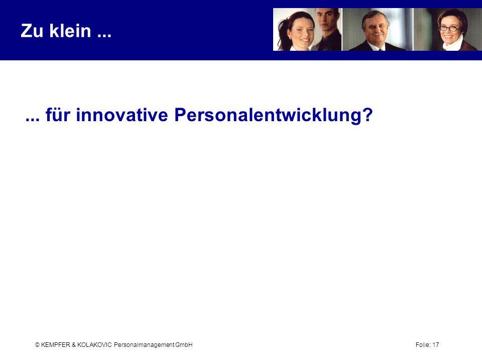 © KEMPFER & KOLAKOVIC Personalmanagement GmbH Folie: 17 Zu klein...... für innovative Personalentwicklung?