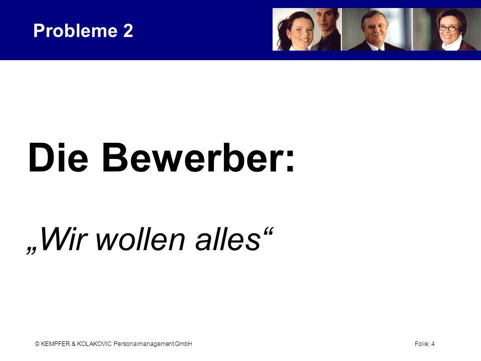 © KEMPFER & KOLAKOVIC Personalmanagement GmbH Folie: 4 Probleme 2 Die Bewerber: Wir wollen alles