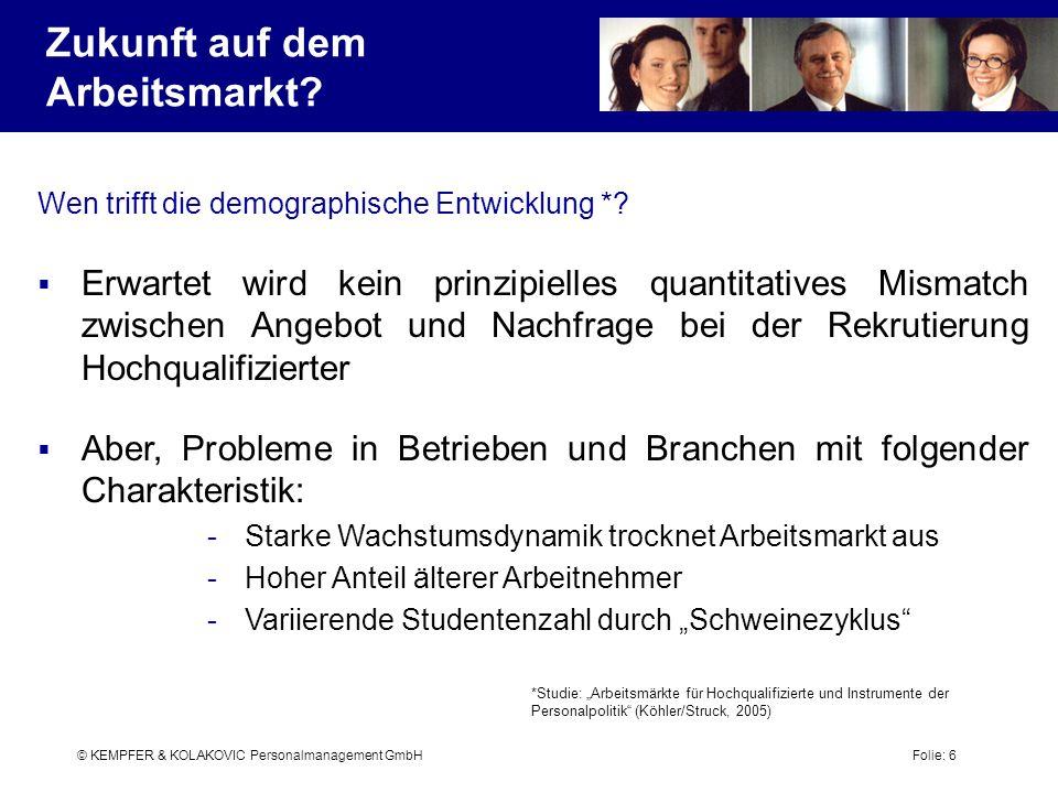 © KEMPFER & KOLAKOVIC Personalmanagement GmbH Folie: 6 Wen trifft die demographische Entwicklung *? Erwartet wird kein prinzipielles quantitatives Mis
