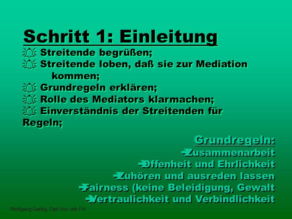 Schritt 1: Einleitung Streitende begrüßen; Streitende loben, daß sie zur Mediation kommen; Grundregeln erklären; Rolle des Mediators klarmachen; Einve