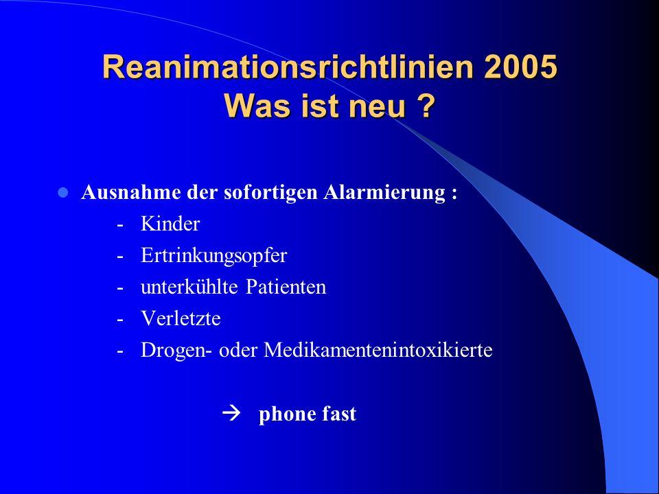 Reanimationsrichtlinien 2005 Was ist neu ? Ausnahme der sofortigen Alarmierung : - Kinder - Ertrinkungsopfer - unterkühlte Patienten - Verletzte - Dro