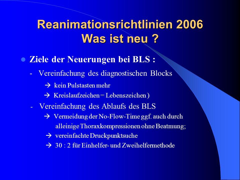 Reanimationsrichtlinien 2006 Was ist neu ? Ziele der Neuerungen bei BLS : - Vereinfachung des diagnostischen Blocks kein Pulstasten mehr Kreislaufzeic