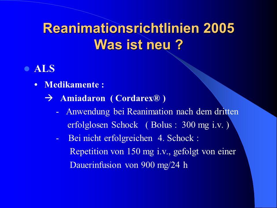 Reanimationsrichtlinien 2005 Was ist neu ? ALS Medikamente : Amiadaron ( Cordarex® ) - Anwendung bei Reanimation nach dem dritten erfolglosen Schock (