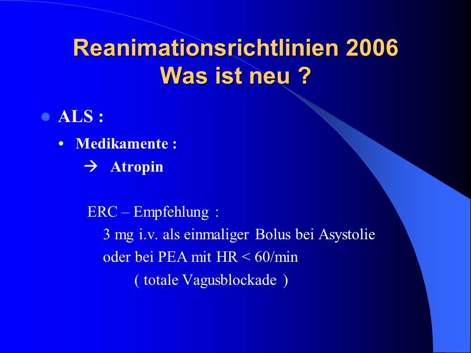 Reanimationsrichtlinien 2006 Was ist neu ? ALS : Medikamente : Atropin ERC – Empfehlung : 3 mg i.v. als einmaliger Bolus bei Asystolie oder bei PEA mi