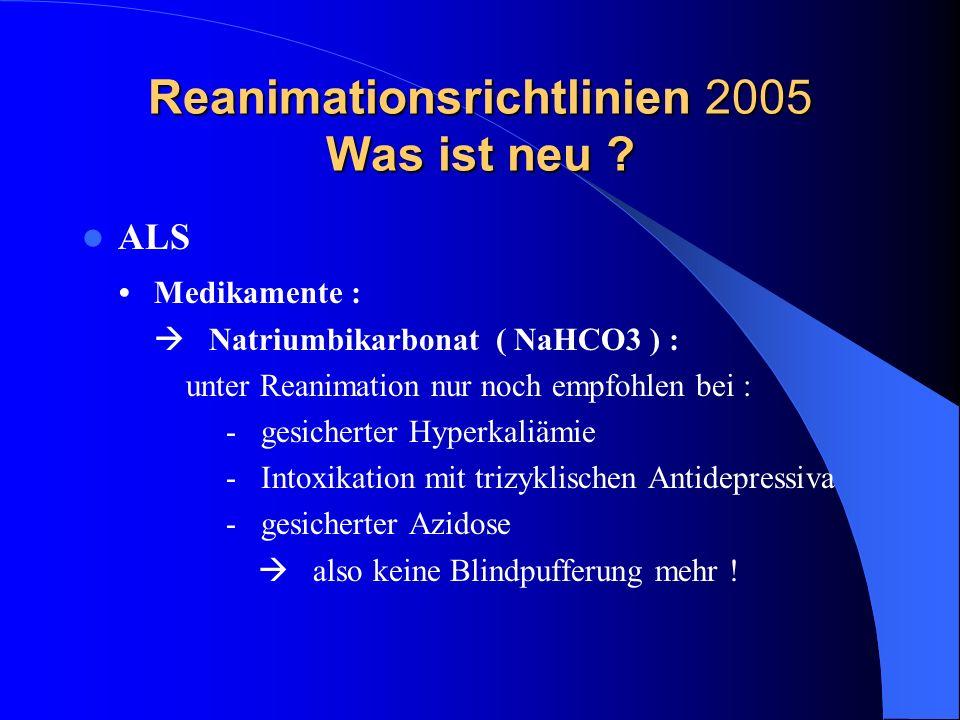 Reanimationsrichtlinien 2005 Was ist neu ? ALS Medikamente : Natriumbikarbonat ( NaHCO3 ) : unter Reanimation nur noch empfohlen bei : - gesicherter H