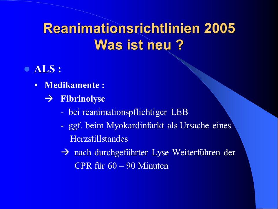 Reanimationsrichtlinien 2005 Was ist neu ? ALS : Medikamente : Fibrinolyse - bei reanimationspflichtiger LEB - ggf. beim Myokardinfarkt als Ursache ei