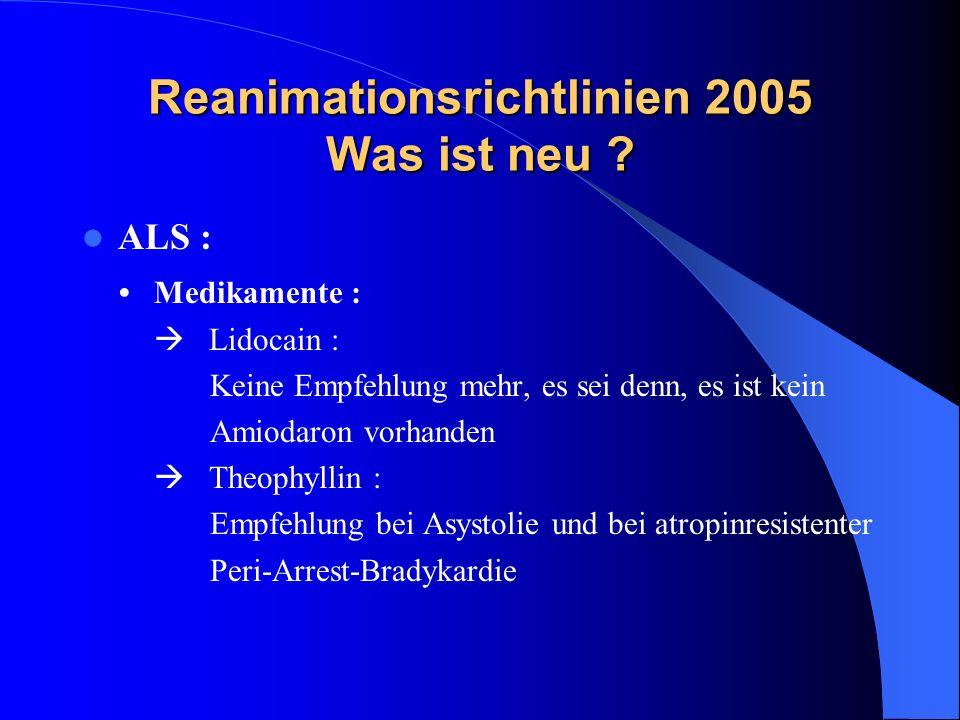 Reanimationsrichtlinien 2005 Was ist neu ? ALS : Medikamente : Lidocain : Keine Empfehlung mehr, es sei denn, es ist kein Amiodaron vorhanden Theophyl