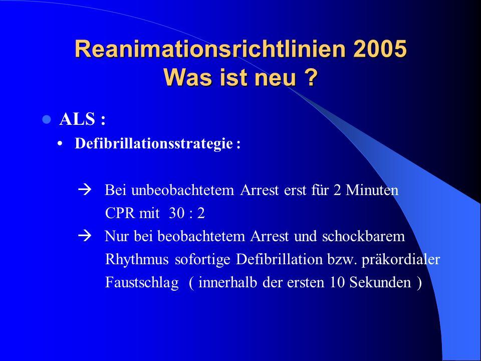 Reanimationsrichtlinien 2005 Was ist neu ? ALS : Defibrillationsstrategie : Bei unbeobachtetem Arrest erst für 2 Minuten CPR mit 30 : 2 Nur bei beobac