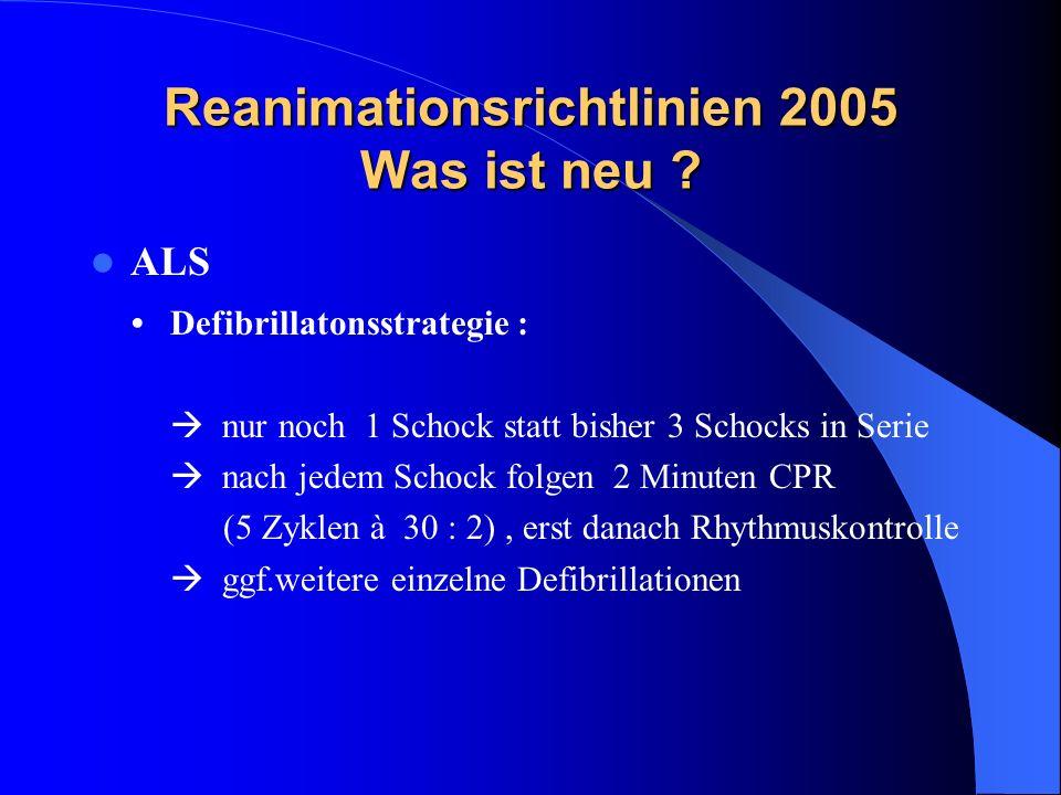 Reanimationsrichtlinien 2005 Was ist neu ? ALS Defibrillatonsstrategie : nur noch 1 Schock statt bisher 3 Schocks in Serie nach jedem Schock folgen 2