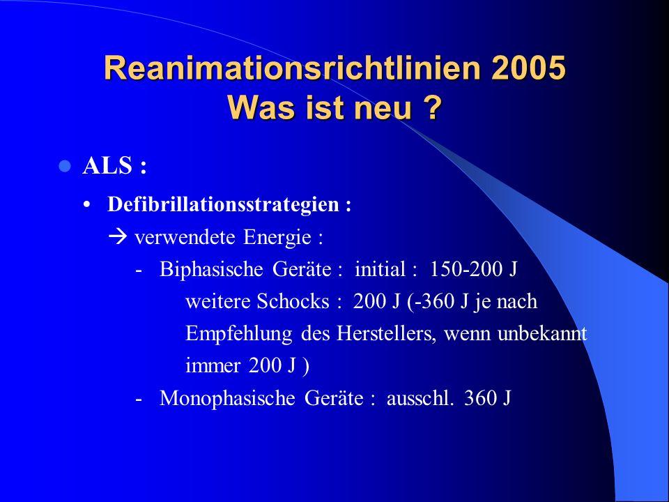 Reanimationsrichtlinien 2005 Was ist neu ? ALS : Defibrillationsstrategien : verwendete Energie : - Biphasische Geräte : initial : 150-200 J weitere S