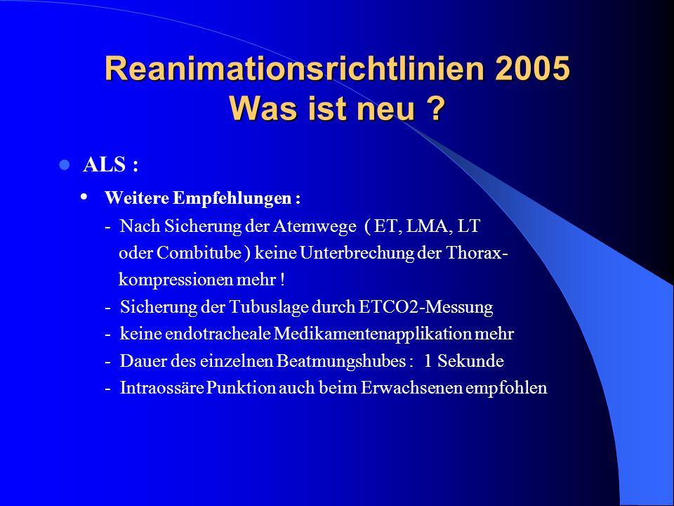 Reanimationsrichtlinien 2005 Was ist neu ? ALS : Weitere Empfehlungen : - Nach Sicherung der Atemwege ( ET, LMA, LT oder Combitube ) keine Unterbrechu