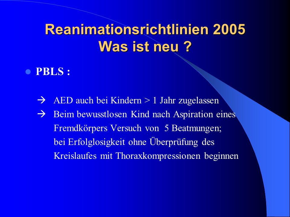 Reanimationsrichtlinien 2005 Was ist neu ? PBLS : AED auch bei Kindern > 1 Jahr zugelassen Beim bewusstlosen Kind nach Aspiration eines Fremdkörpers V