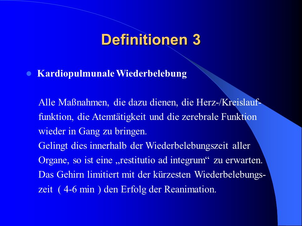 Definitionen 3 Kardiopulmunale Wiederbelebung Alle Maßnahmen, die dazu dienen, die Herz-/Kreislauf- funktion, die Atemtätigkeit und die zerebrale Funk