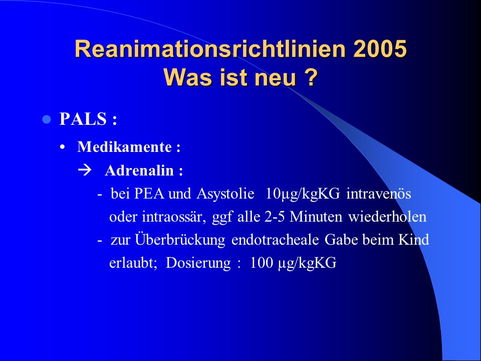 Reanimationsrichtlinien 2005 Was ist neu ? PALS : Medikamente : Adrenalin : - bei PEA und Asystolie 10µg/kgKG intravenös oder intraossär, ggf alle 2-5