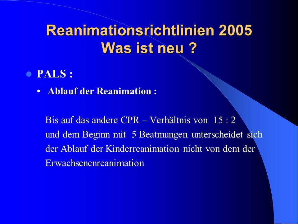 Reanimationsrichtlinien 2005 Was ist neu ? PALS : Ablauf der Reanimation : Bis auf das andere CPR – Verhältnis von 15 : 2 und dem Beginn mit 5 Beatmun
