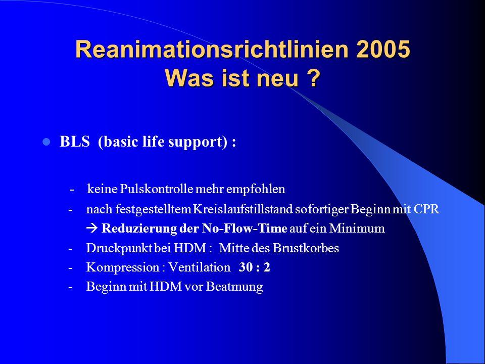 Reanimationsrichtlinien 2005 Was ist neu ? BLS (basic life support) : - keine Pulskontrolle mehr empfohlen - nach festgestelltem Kreislaufstillstand s