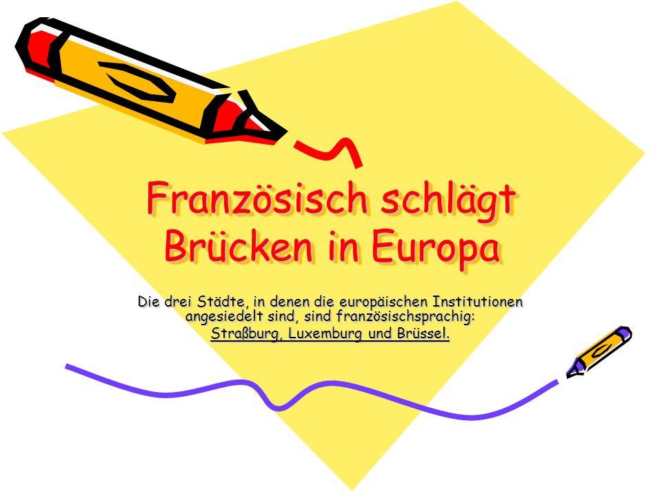 Französisch schlägt Brücken in Europa Die drei Städte, in denen die europäischen Institutionen angesiedelt sind, sind französischsprachig: Straßburg,