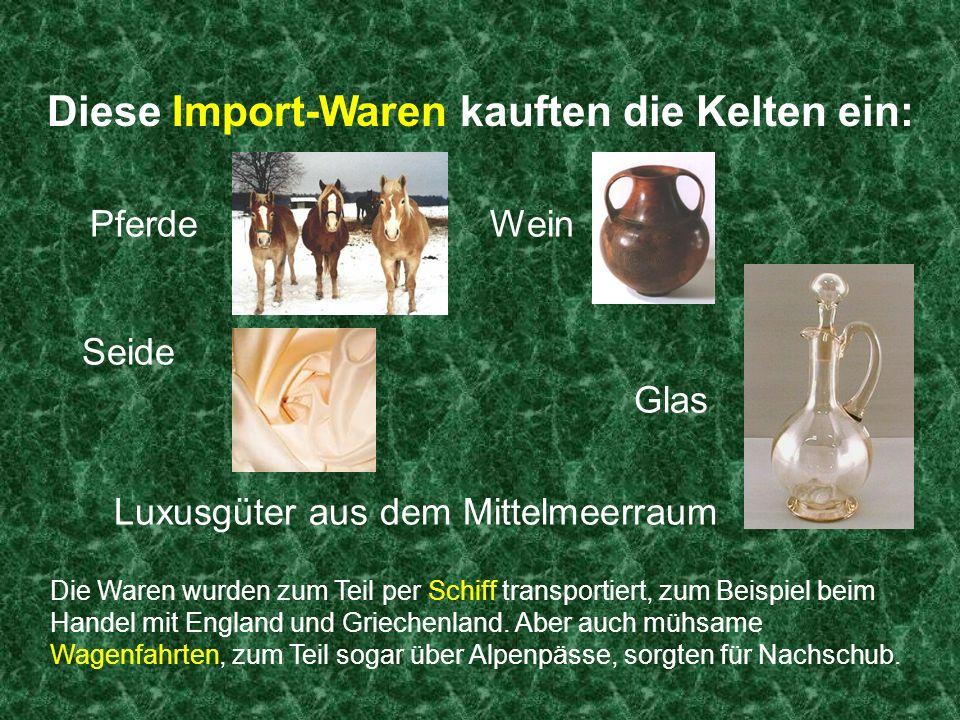Diese Export-Waren verkauften die Kelten: Hochwertige handwerkliche Gegenstände Zinn Eisenbarren, eiserne Waffen und Geräte Holz Salz Wolle Flachs Feine Stoffe Lederschuhe