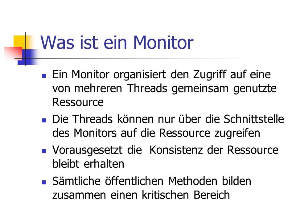 Was ist ein Monitor Ein Monitor organisiert den Zugriff auf eine von mehreren Threads gemeinsam genutzte Ressource Die Threads können nur über die Schnittstelle des Monitors auf die Ressource zugreifen Vorausgesetzt die Konsistenz der Ressource bleibt erhalten Sämtliche öffentlichen Methoden bilden zusammen einen kritischen Bereich