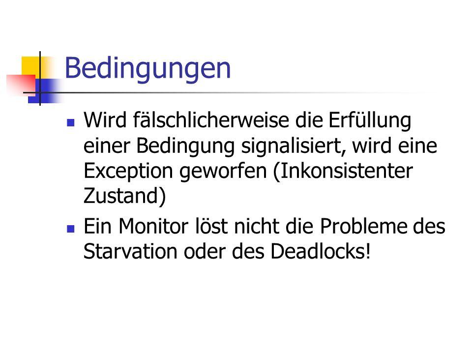 Bedingungen Wird fälschlicherweise die Erfüllung einer Bedingung signalisiert, wird eine Exception geworfen (Inkonsistenter Zustand) Ein Monitor löst nicht die Probleme des Starvation oder des Deadlocks!
